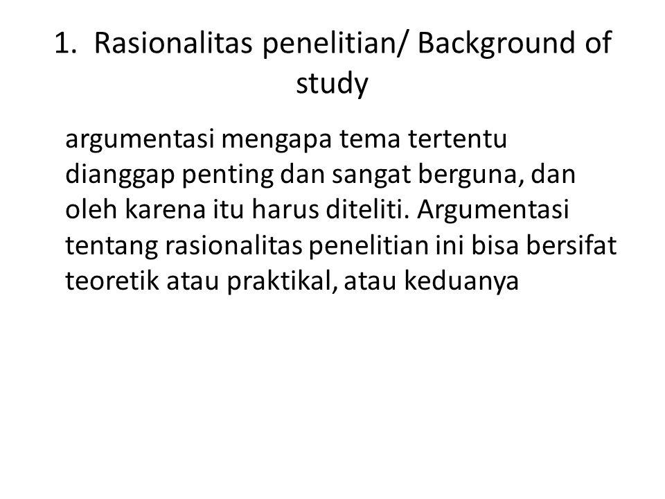 1. Rasionalitas penelitian/ Background of study argumentasi mengapa tema tertentu dianggap penting dan sangat berguna, dan oleh karena itu harus ditel
