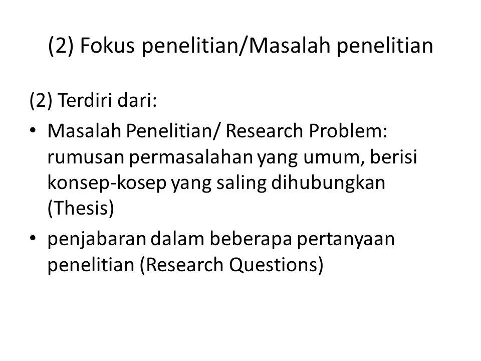 (2) Fokus penelitian/Masalah penelitian (2) Terdiri dari: Masalah Penelitian/ Research Problem: rumusan permasalahan yang umum, berisi konsep-kosep ya