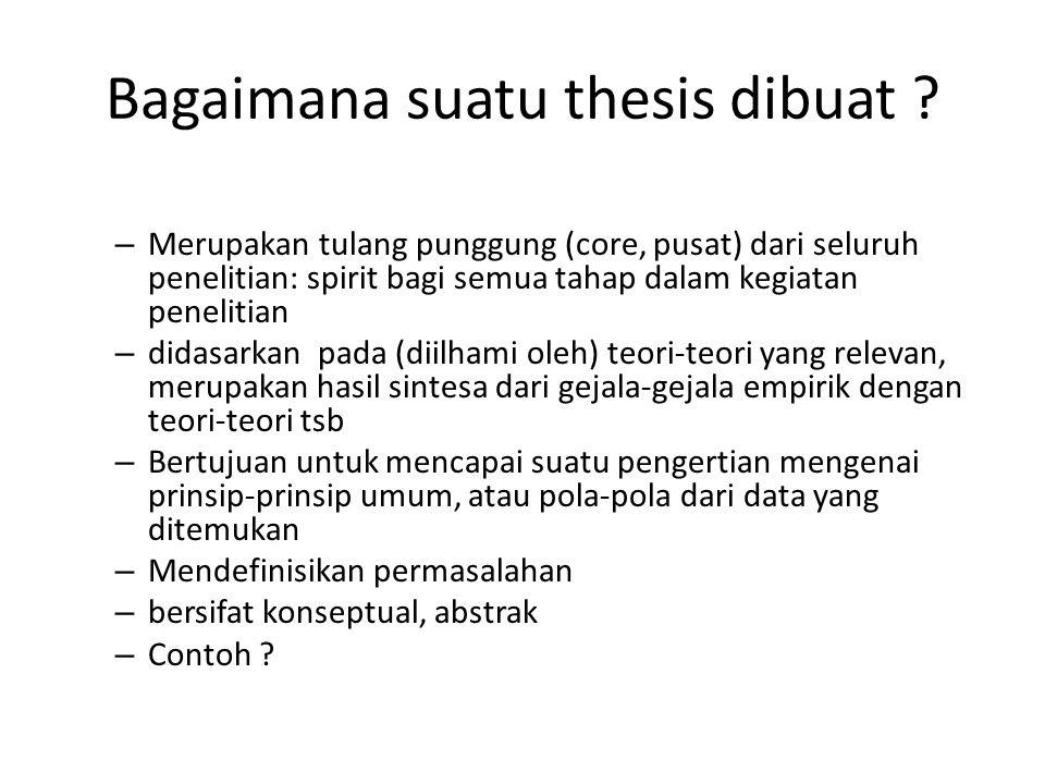 Bagaimana suatu thesis dibuat ? – Merupakan tulang punggung (core, pusat) dari seluruh penelitian: spirit bagi semua tahap dalam kegiatan penelitian –