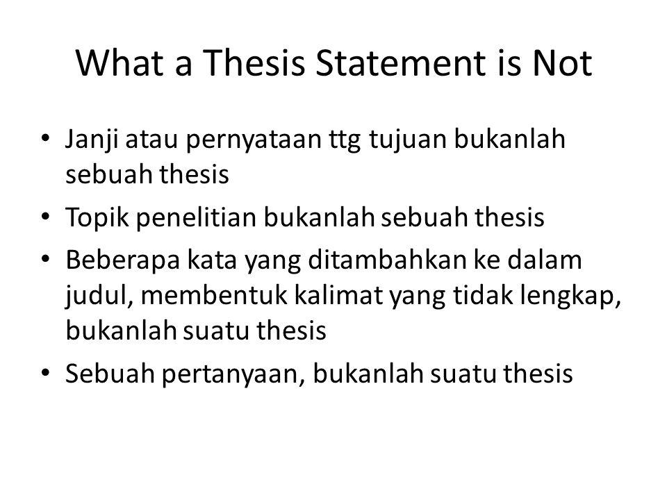 What a Thesis Statement is Not Janji atau pernyataan ttg tujuan bukanlah sebuah thesis Topik penelitian bukanlah sebuah thesis Beberapa kata yang dita