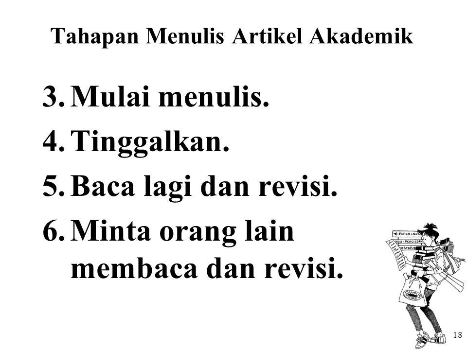 Tahapan Menulis Artikel Akademik 3.Mulai menulis. 4.Tinggalkan. 5.Baca lagi dan revisi. 6.Minta orang lain membaca dan revisi. 18