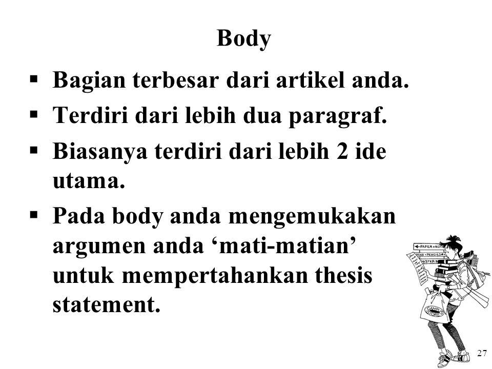 Body  Bagian terbesar dari artikel anda.  Terdiri dari lebih dua paragraf.  Biasanya terdiri dari lebih 2 ide utama.  Pada body anda mengemukakan