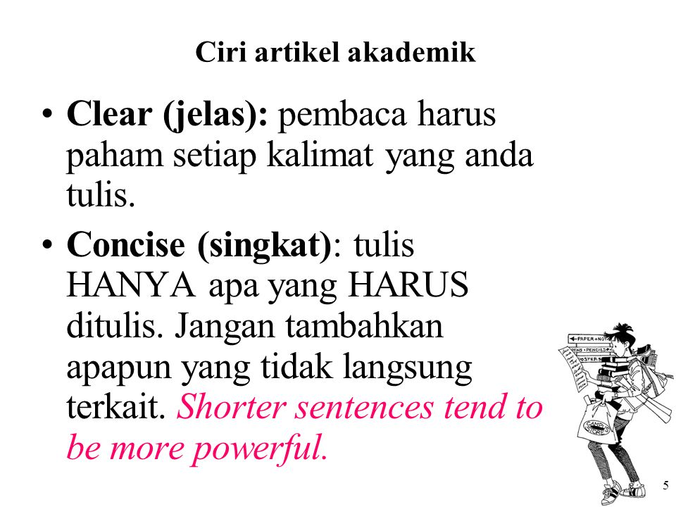 5 Ciri artikel akademik Clear (jelas): pembaca harus paham setiap kalimat yang anda tulis. Concise (singkat): tulis HANYA apa yang HARUS ditulis. Jang