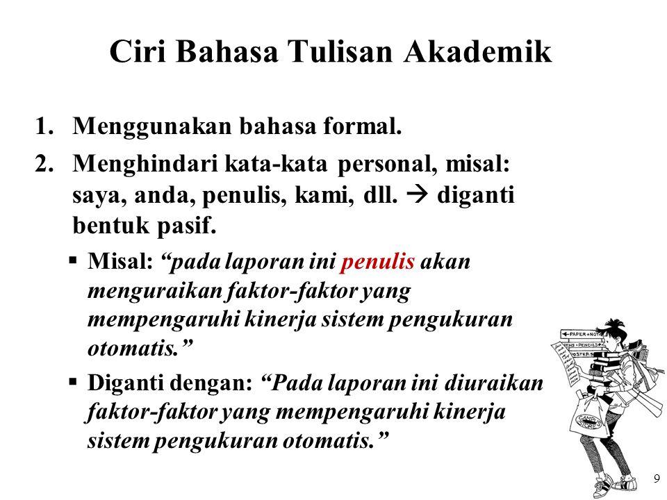 Ciri Bahasa Tulisan Akademik 1.Menggunakan bahasa formal. 2.Menghindari kata-kata personal, misal: saya, anda, penulis, kami, dll.  diganti bentuk pa