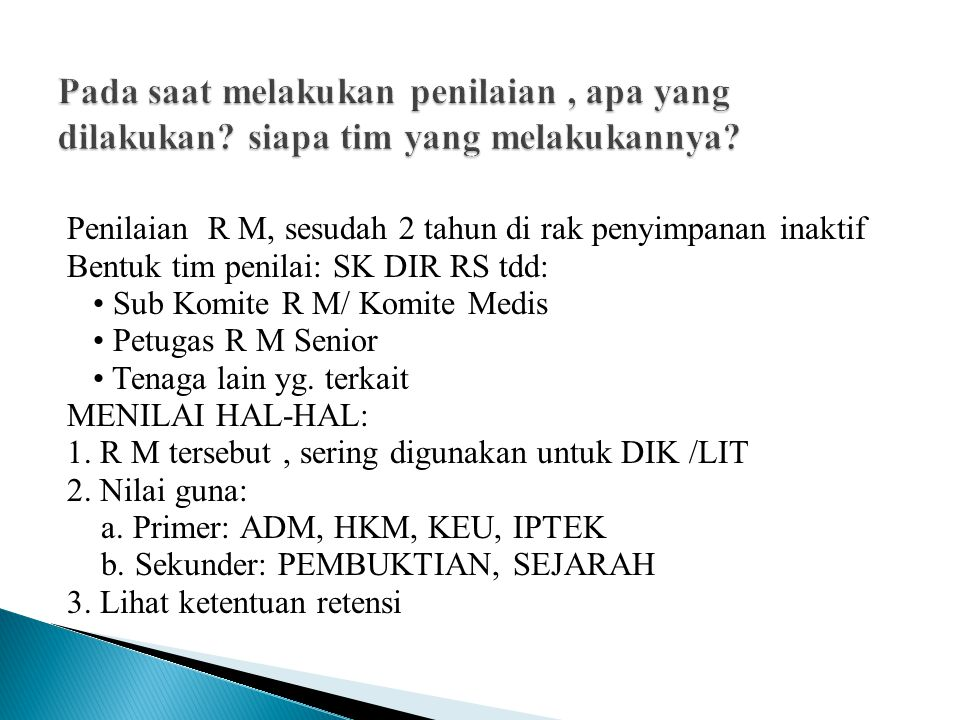 Penilaian R M, sesudah 2 tahun di rak penyimpanan inaktif Bentuk tim penilai: SK DIR RS tdd: Sub Komite R M/ Komite Medis Petugas R M Senior Tenaga lain yg.