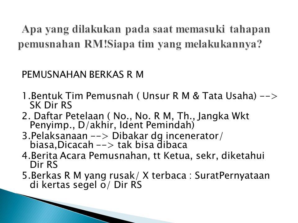 PEMUSNAHAN BERKAS R M 1.Bentuk Tim Pemusnah ( Unsur R M & Tata Usaha) --> SK Dir RS 2.