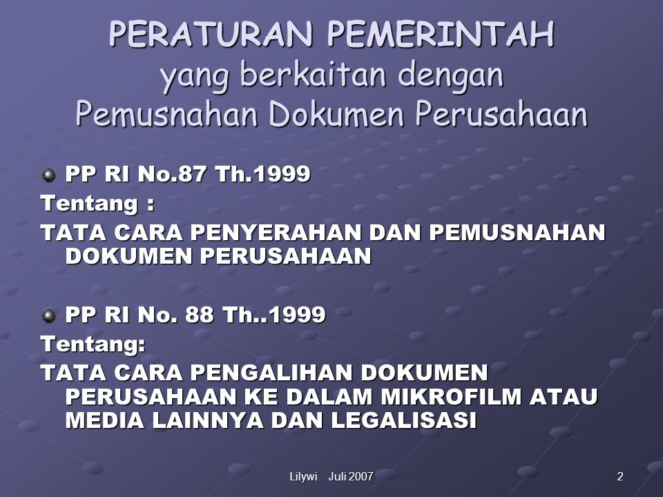 2Lilywi Juli 2007 PERATURAN PEMERINTAH yang berkaitan dengan Pemusnahan Dokumen Perusahaan PP RI No.87 Th.1999 Tentang : TATA CARA PENYERAHAN DAN PEMUSNAHAN DOKUMEN PERUSAHAAN PP RI No.