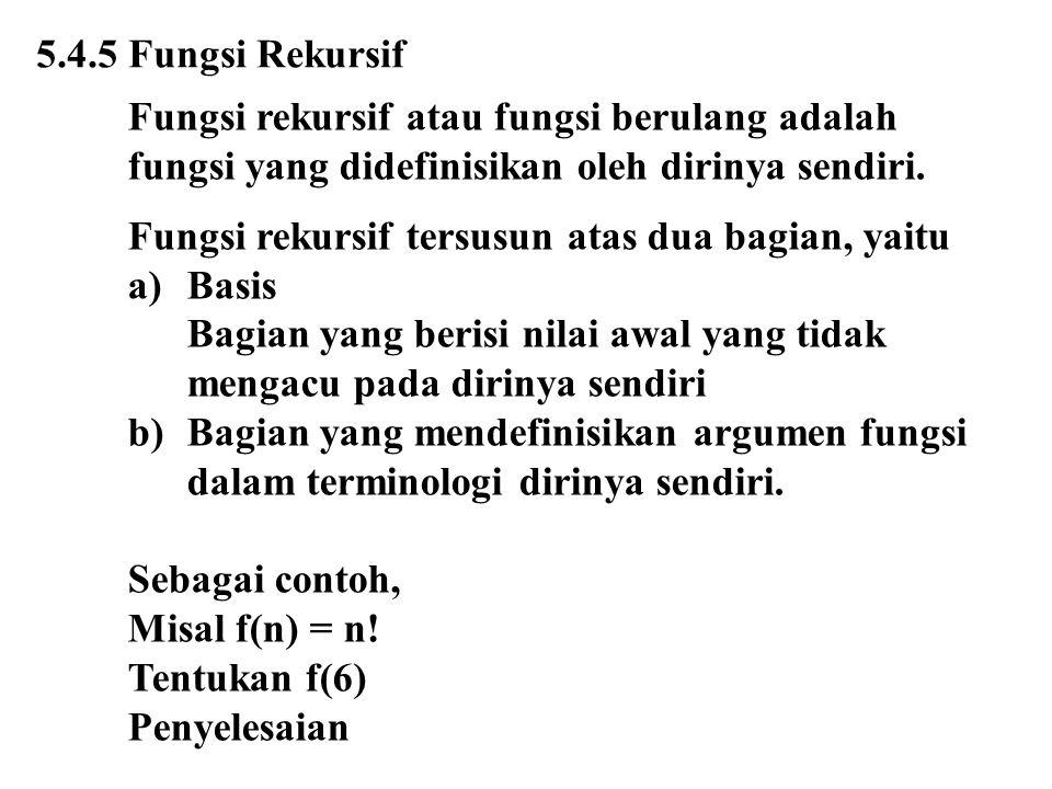 5.4.5 Fungsi Rekursif Fungsi rekursif atau fungsi berulang adalah fungsi yang didefinisikan oleh dirinya sendiri. Fungsi rekursif tersusun atas dua ba