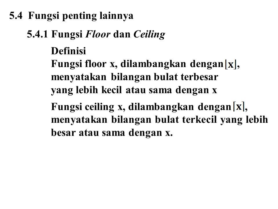5.4 Fungsi penting lainnya 5.4.1 Fungsi Floor dan Ceiling Definisi Fungsi floor x, dilambangkan dengan, menyatakan bilangan bulat terbesar yang lebih