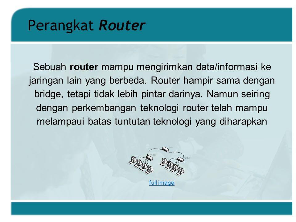 Perangkat Router Sebuah router mampu mengirimkan data/informasi ke jaringan lain yang berbeda.