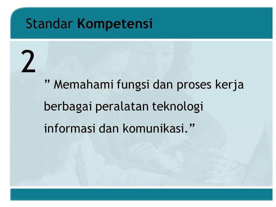 Standar Kompetensi Memahami fungsi dan proses kerja berbagai peralatan teknologi informasi dan komunikasi. 2