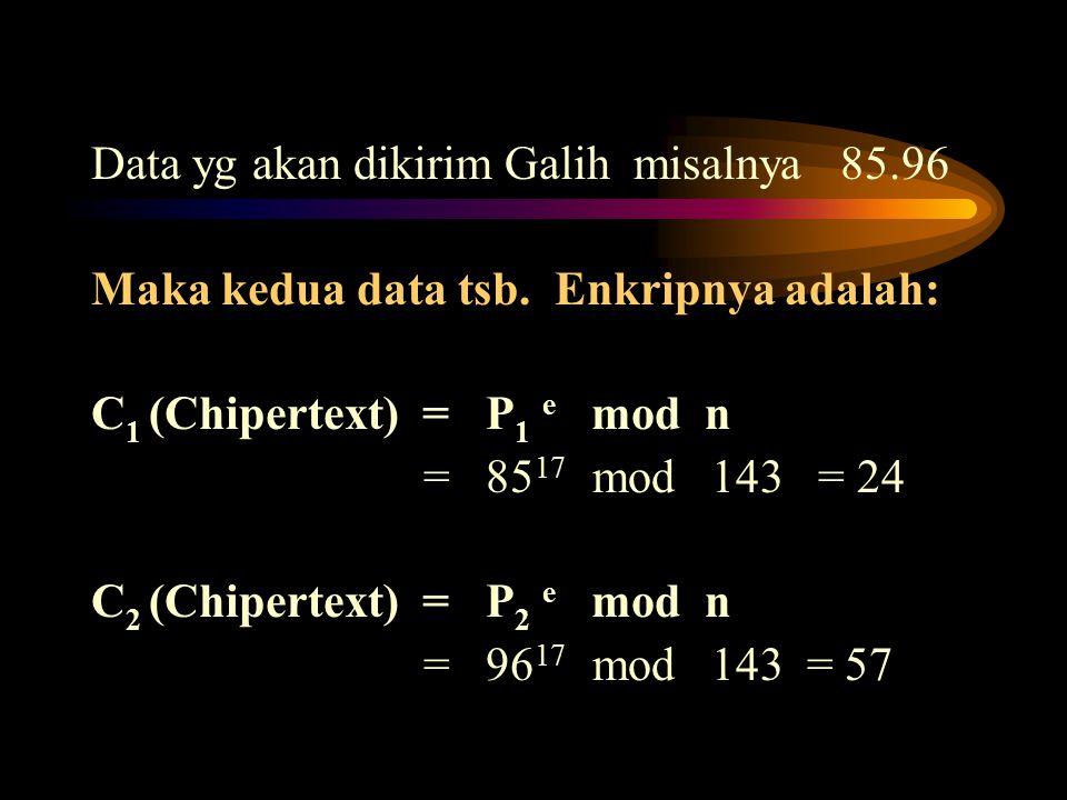 Data yg akan dikirim Galih misalnya 85.96 Maka kedua data tsb. Enkripnya adalah: C 1 (Chipertext) = P 1 e mod n = 85 17 mod 143 = 24 C 2 (Chipertext)