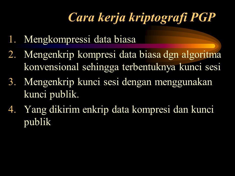 Cara kerja kriptografi PGP 1.Mengkompressi data biasa 2.Mengenkrip kompresi data biasa dgn algoritma konvensional sehingga terbentuknya kunci sesi 3.M