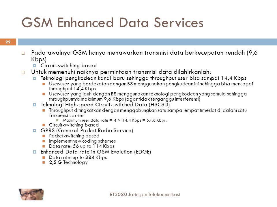 GSM Enhanced Data Services  Pada awalnya GSM hanya menawarkan transmisi data berkecepatan rendah (9,6 Kbps)  Circuit-switching based  Untuk memenuhi naiknya permintaan transmisi data dilahirkanlah:  Teknologi pengkodean kanal baru sehingga throughput user bisa sampai 14,4 Kbps User-user yang berdekatan dengan BS menggunakan pengkodean ini sehingga bisa mencapai throughput 14,4 Kbps User-user yang jauh dengan BS menggunakan teknologi pengkodean yang semula sehingga throughputnya maksimum 9,6 Kbps (agar tidak terganggu interferensi)  Teknologi High-speed Circuit-switched Data (HSCSD) Throughput ditingkatkan dengan menggabungkan satu sampai empat timeslot di dalam satu frekuensi carrier Maximum user data rate = 4 × 14.4 Kbps = 57.6 Kbps.