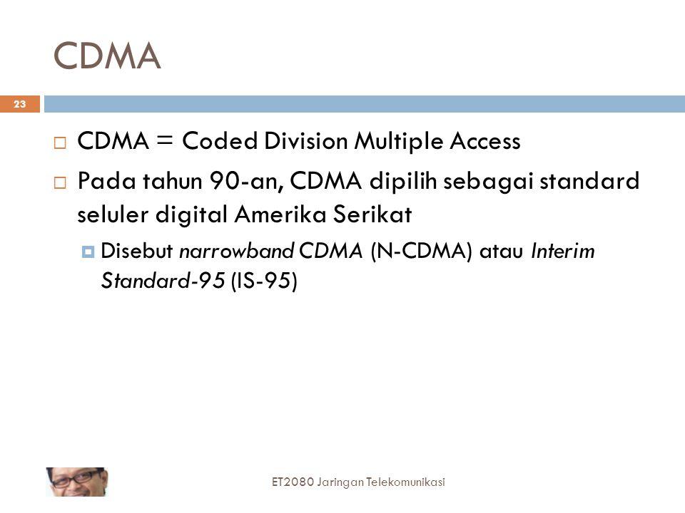 CDMA  CDMA = Coded Division Multiple Access  Pada tahun 90-an, CDMA dipilih sebagai standard seluler digital Amerika Serikat  Disebut narrowband CDMA (N-CDMA) atau Interim Standard-95 (IS-95) 23 ET2080 Jaringan Telekomunikasi
