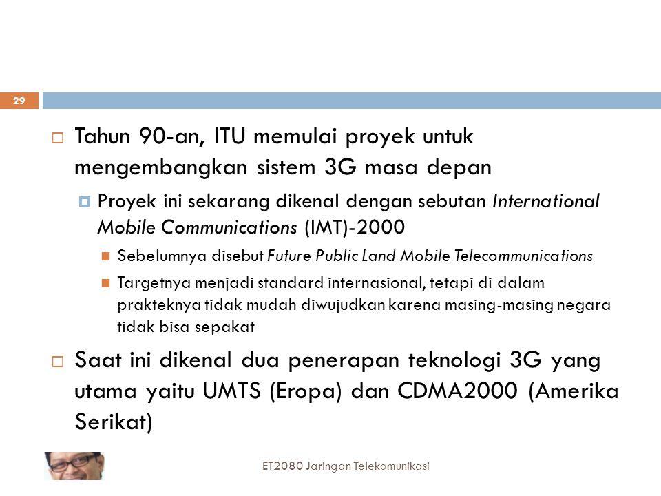  Tahun 90-an, ITU memulai proyek untuk mengembangkan sistem 3G masa depan  Proyek ini sekarang dikenal dengan sebutan International Mobile Communications (IMT)-2000 Sebelumnya disebut Future Public Land Mobile Telecommunications Targetnya menjadi standard internasional, tetapi di dalam prakteknya tidak mudah diwujudkan karena masing-masing negara tidak bisa sepakat  Saat ini dikenal dua penerapan teknologi 3G yang utama yaitu UMTS (Eropa) dan CDMA2000 (Amerika Serikat) 29 ET2080 Jaringan Telekomunikasi