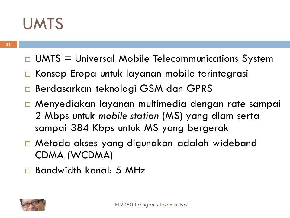 UMTS  UMTS = Universal Mobile Telecommunications System  Konsep Eropa untuk layanan mobile terintegrasi  Berdasarkan teknologi GSM dan GPRS  Menyediakan layanan multimedia dengan rate sampai 2 Mbps untuk mobile station (MS) yang diam serta sampai 384 Kbps untuk MS yang bergerak  Metoda akses yang digunakan adalah wideband CDMA (WCDMA)  Bandwidth kanal: 5 MHz 31 ET2080 Jaringan Telekomunikasi