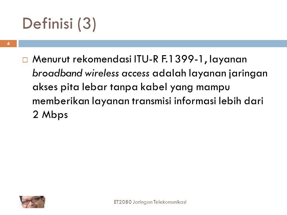 Definisi (3)  Menurut rekomendasi ITU-R F.1399-1, layanan broadband wireless access adalah layanan jaringan akses pita lebar tanpa kabel yang mampu memberikan layanan transmisi informasi lebih dari 2 Mbps 4 ET2080 Jaringan Telekomunikasi