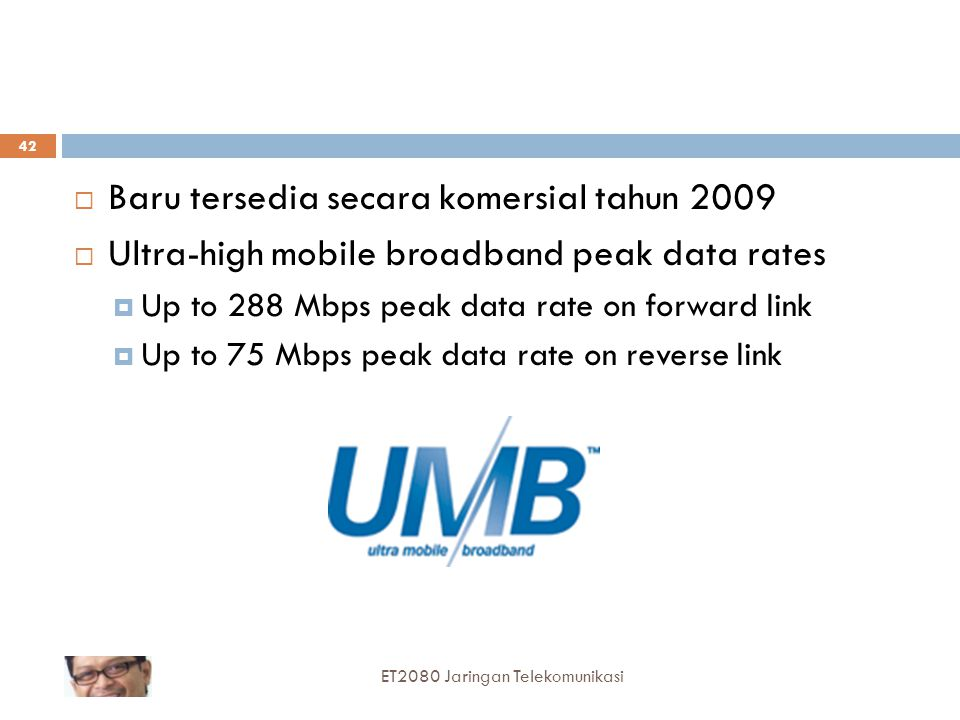  Baru tersedia secara komersial tahun 2009  Ultra-high mobile broadband peak data rates  Up to 288 Mbps peak data rate on forward link  Up to 75 M