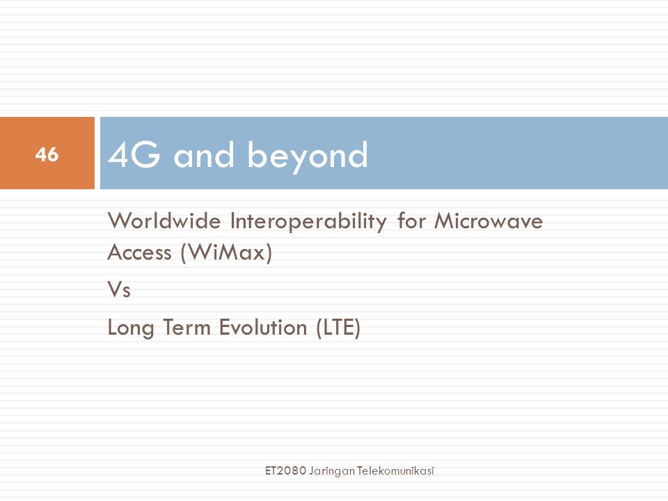 Worldwide Interoperability for Microwave Access (WiMax) Vs Long Term Evolution (LTE) 4G and beyond 46 ET2080 Jaringan Telekomunikasi