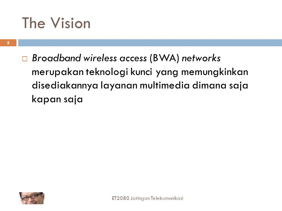 The Vision  Broadband wireless access (BWA) networks merupakan teknologi kunci yang memungkinkan disediakannya layanan multimedia dimana saja kapan saja 5 ET2080 Jaringan Telekomunikasi