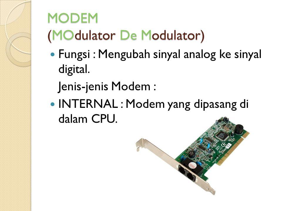 MODEM (MOdulator De Modulator) Fungsi : Mengubah sinyal analog ke sinyal digital. Jenis-jenis Modem : INTERNAL : Modem yang dipasang di dalam CPU.