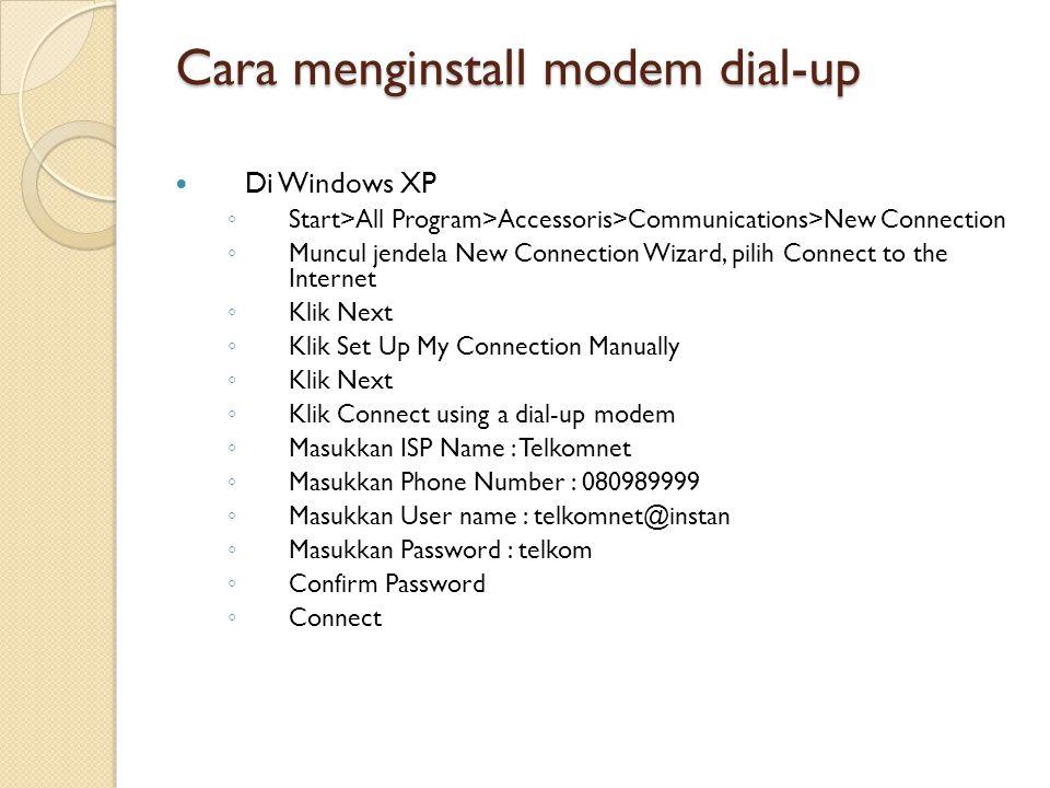 Cara menginstall modem dial-up Di Windows XP ◦ Start>All Program>Accessoris>Communications>New Connection ◦ Muncul jendela New Connection Wizard, pilih Connect to the Internet ◦ Klik Next ◦ Klik Set Up My Connection Manually ◦ Klik Next ◦ Klik Connect using a dial-up modem ◦ Masukkan ISP Name : Telkomnet ◦ Masukkan Phone Number : 080989999 ◦ Masukkan User name : telkomnet@instan ◦ Masukkan Password : telkom ◦ Confirm Password ◦ Connect