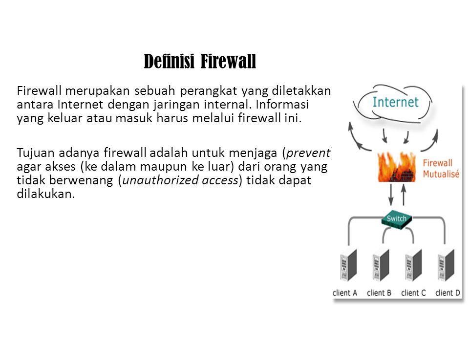 Definisi Firewall Firewall merupakan sebuah perangkat yang diletakkan antara Internet dengan jaringan internal. Informasi yang keluar atau masuk harus