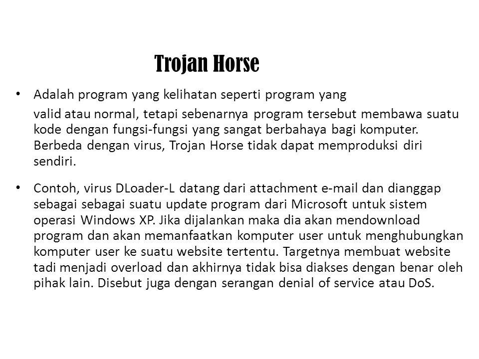 Trojan Horse Adalah program yang kelihatan seperti program yang valid atau normal, tetapi sebenarnya program tersebut membawa suatu kode dengan fungsi