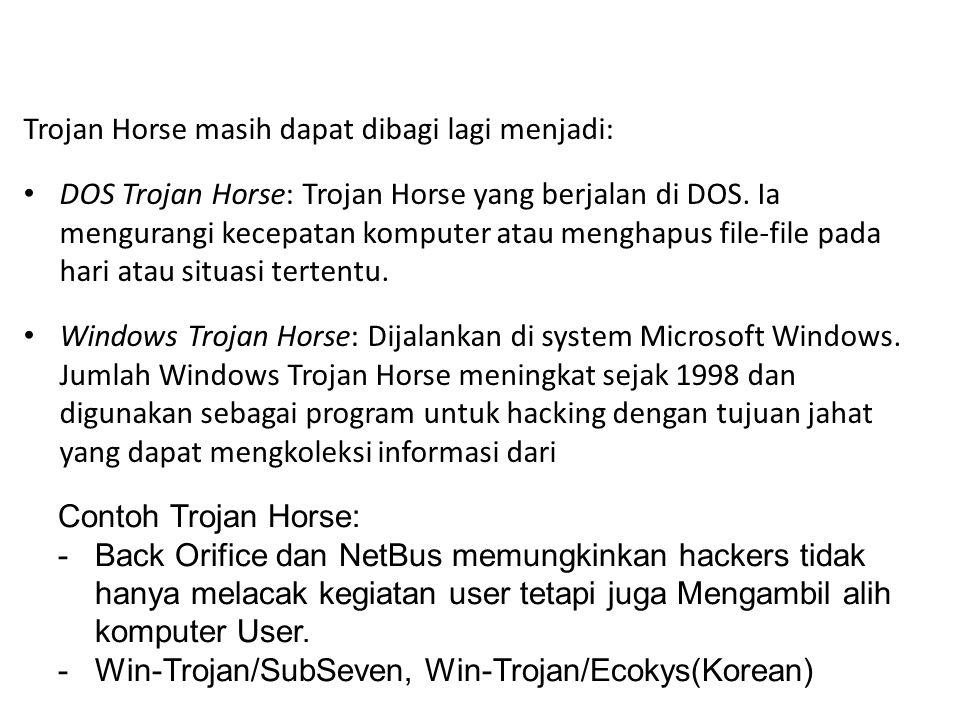 Trojan Horse masih dapat dibagi lagi menjadi: DOS Trojan Horse: Trojan Horse yang berjalan di DOS. Ia mengurangi kecepatan komputer atau menghapus fil