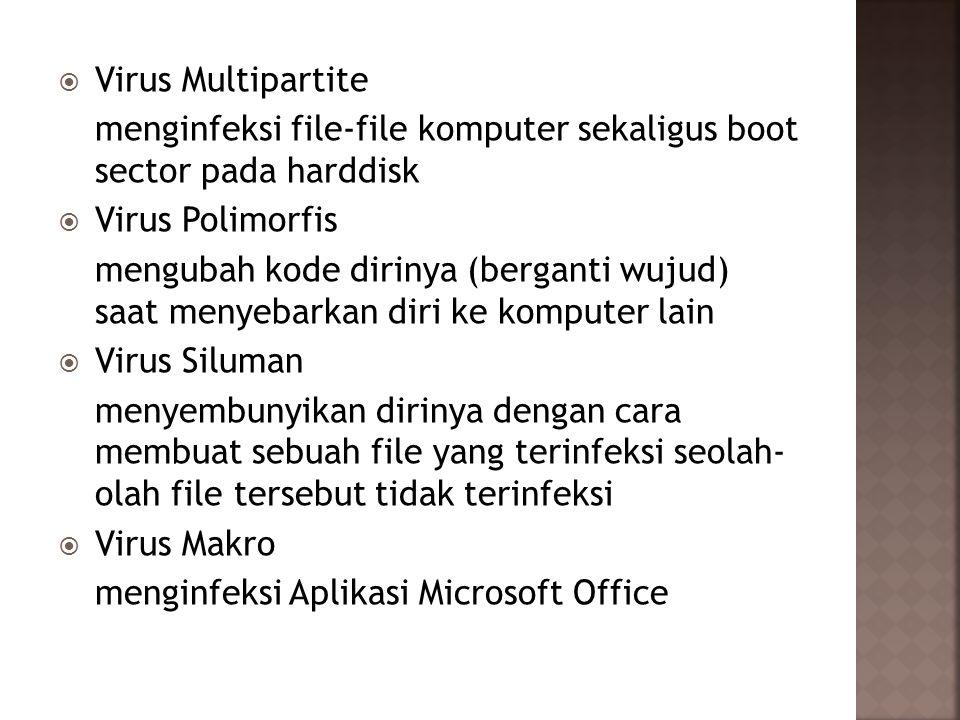  Virus Multipartite menginfeksi file-file komputer sekaligus boot sector pada harddisk  Virus Polimorfis mengubah kode dirinya (berganti wujud) saat menyebarkan diri ke komputer lain  Virus Siluman menyembunyikan dirinya dengan cara membuat sebuah file yang terinfeksi seolah- olah file tersebut tidak terinfeksi  Virus Makro menginfeksi Aplikasi Microsoft Office