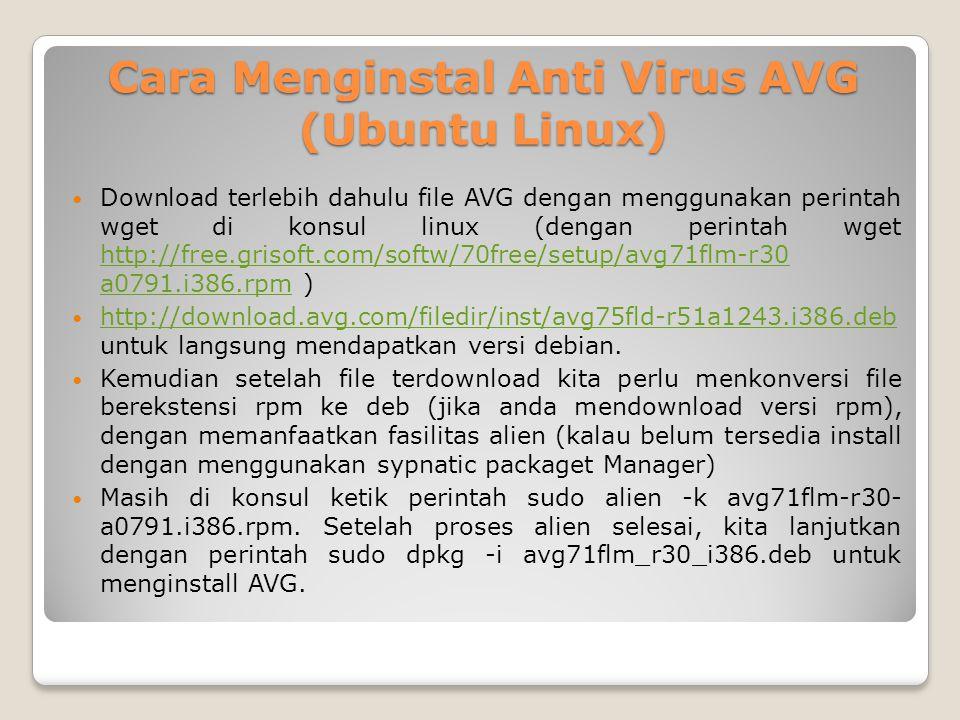 Cara Menginstal Anti Virus AVG (Ubuntu Linux) Download terlebih dahulu file AVG dengan menggunakan perintah wget di konsul linux (dengan perintah wget http://free.grisoft.com/softw/70free/setup/avg71flm-r30 a0791.i386.rpm ) http://free.grisoft.com/softw/70free/setup/avg71flm-r30 a0791.i386.rpm http://download.avg.com/filedir/inst/avg75fld-r51a1243.i386.deb untuk langsung mendapatkan versi debian.