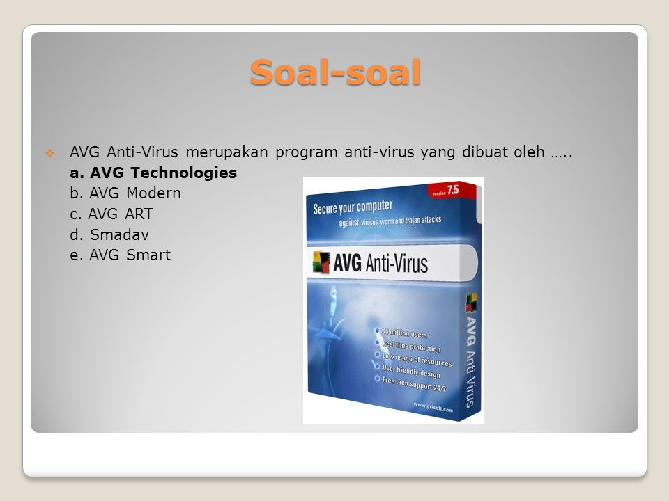 Soal-soal  AVG Anti-Virus merupakan program anti-virus yang dibuat oleh ….. a. AVG Technologies b. AVG Modern c. AVG ART d. Smadav e. AVG Smart