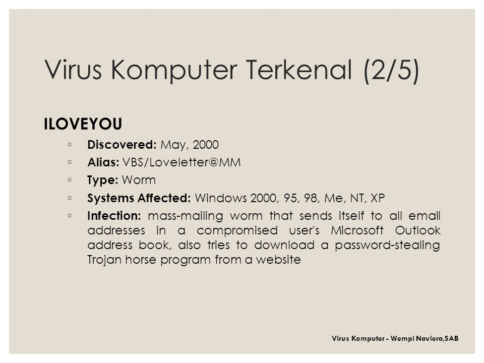 Virus Komputer Terkenal (2/5) ILOVEYOU ◦ Discovered: May, 2000 ◦ Alias: VBS/Loveletter@MM ◦ Type: Worm ◦ Systems Affected: Windows 2000, 95, 98, Me, NT, XP ◦ Infection: mass-mailing worm that sends itself to all email addresses in a compromised user s Microsoft Outlook address book, also tries to download a password-stealing Trojan horse program from a website Virus Komputer - Wempi Naviera,SAB