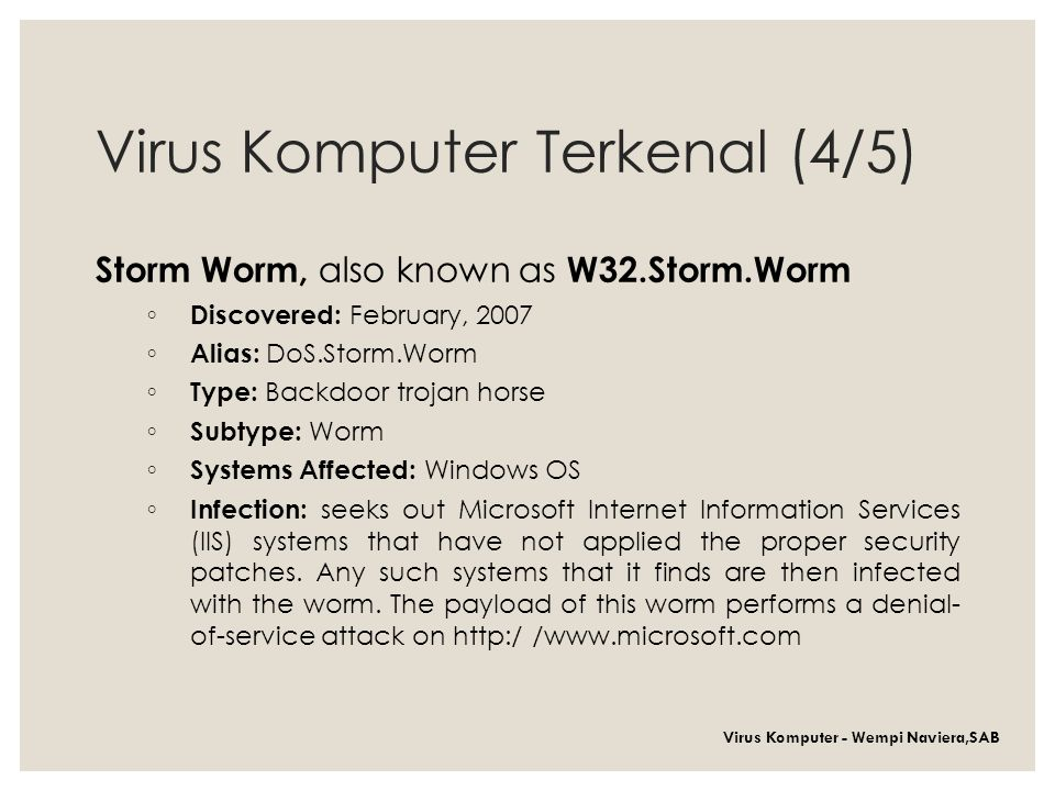 Virus Komputer Terkenal (4/5) Storm Worm, also known as W32.Storm.Worm ◦ Discovered: February, 2007 ◦ Alias: DoS.Storm.Worm ◦ Type: Backdoor trojan horse ◦ Subtype: Worm ◦ Systems Affected: Windows OS ◦ Infection: seeks out Microsoft Internet Information Services (IIS) systems that have not applied the proper security patches.