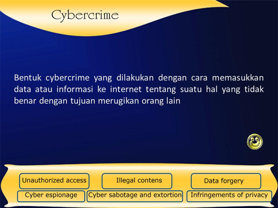 Bentuk cybercrime yang dilakukan dengan cara memasukkan data atau informasi ke internet tentang suatu hal yang tidak benar dengan tujuan merugikan ora