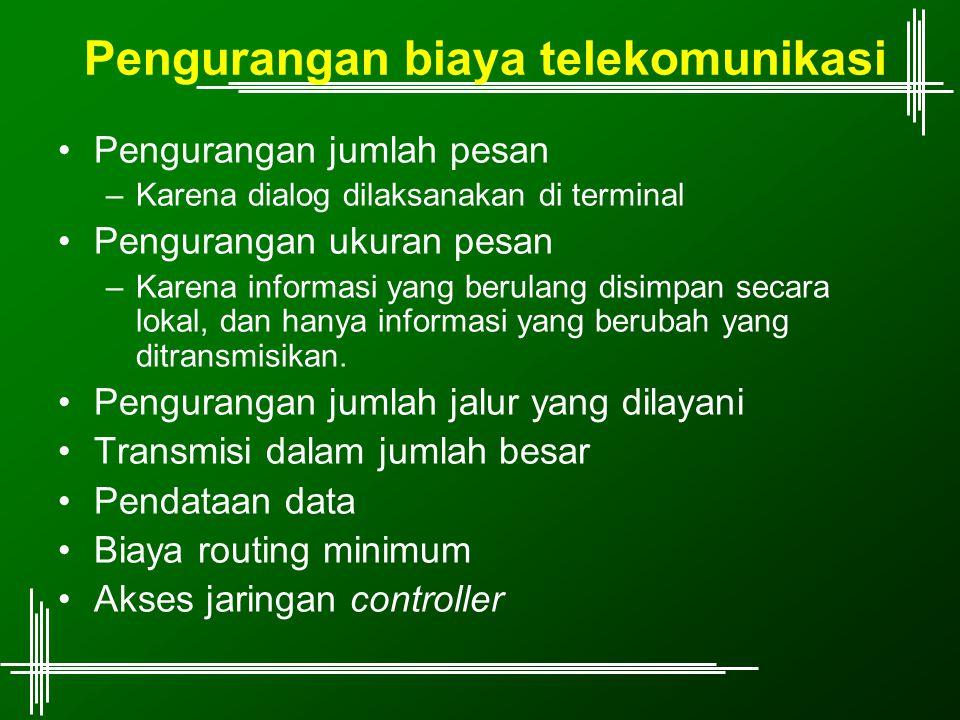 Pengurangan biaya telekomunikasi Pengurangan jumlah pesan –Karena dialog dilaksanakan di terminal Pengurangan ukuran pesan –Karena informasi yang beru