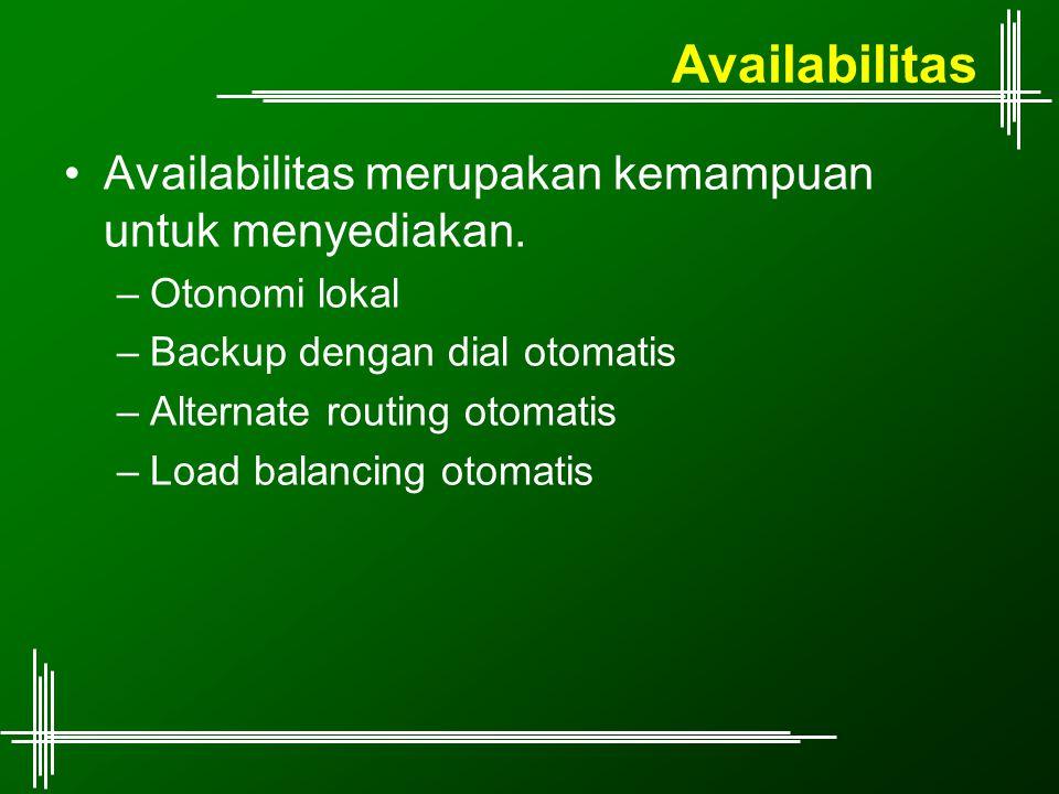 Availabilitas Availabilitas merupakan kemampuan untuk menyediakan. –Otonomi lokal –Backup dengan dial otomatis –Alternate routing otomatis –Load balan