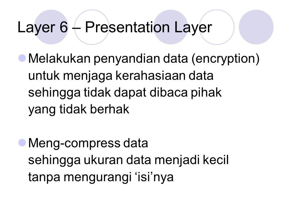 Layer 6 – Presentation Layer Melakukan penyandian data (encryption) untuk menjaga kerahasiaan data sehingga tidak dapat dibaca pihak yang tidak berhak
