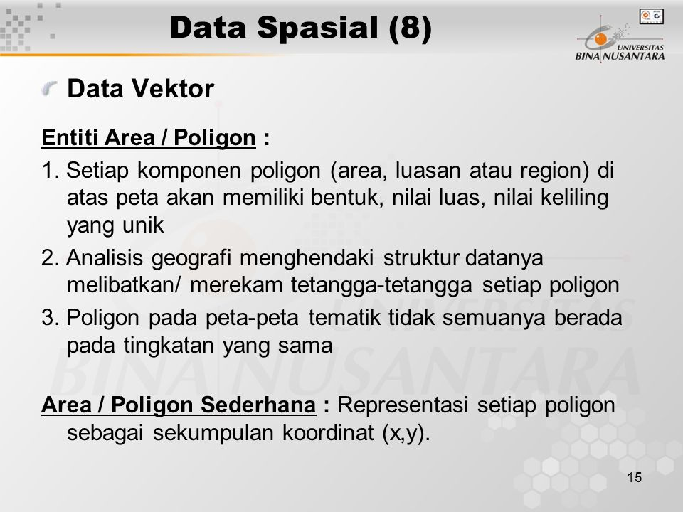 15 Data Spasial (8) Data Vektor Entiti Area / Poligon : 1. Setiap komponen poligon (area, luasan atau region) di atas peta akan memiliki bentuk, nilai