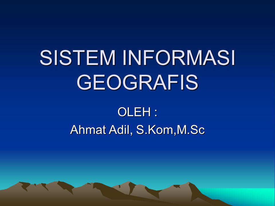 SISTEM INFORMASI GEOGRAFIS OLEH : Ahmat Adil, S.Kom,M.Sc