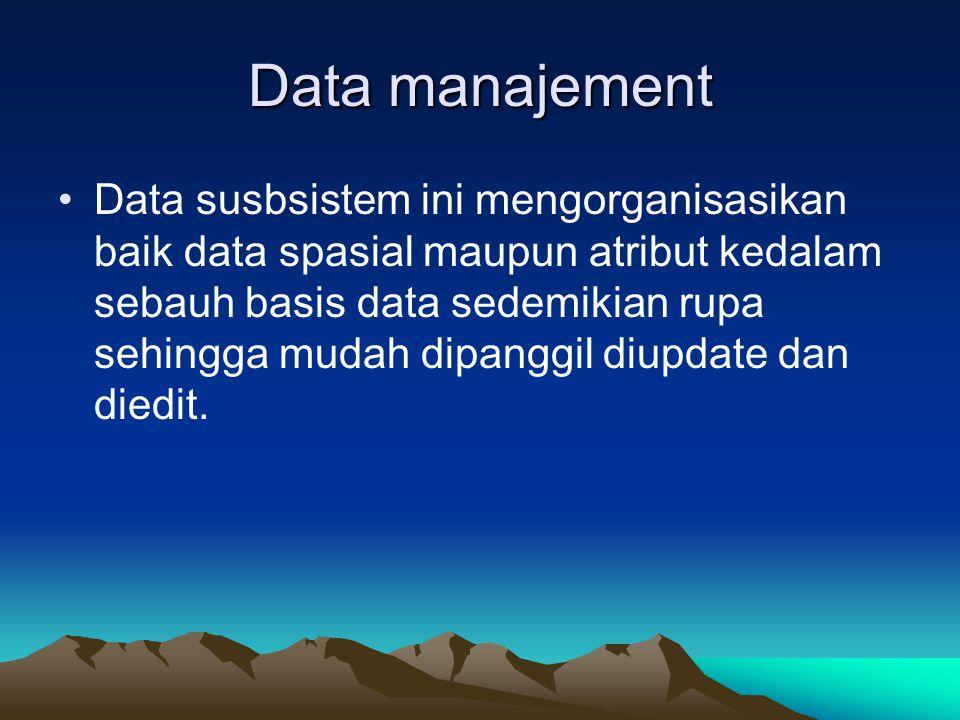 Data manajement Data susbsistem ini mengorganisasikan baik data spasial maupun atribut kedalam sebauh basis data sedemikian rupa sehingga mudah dipang