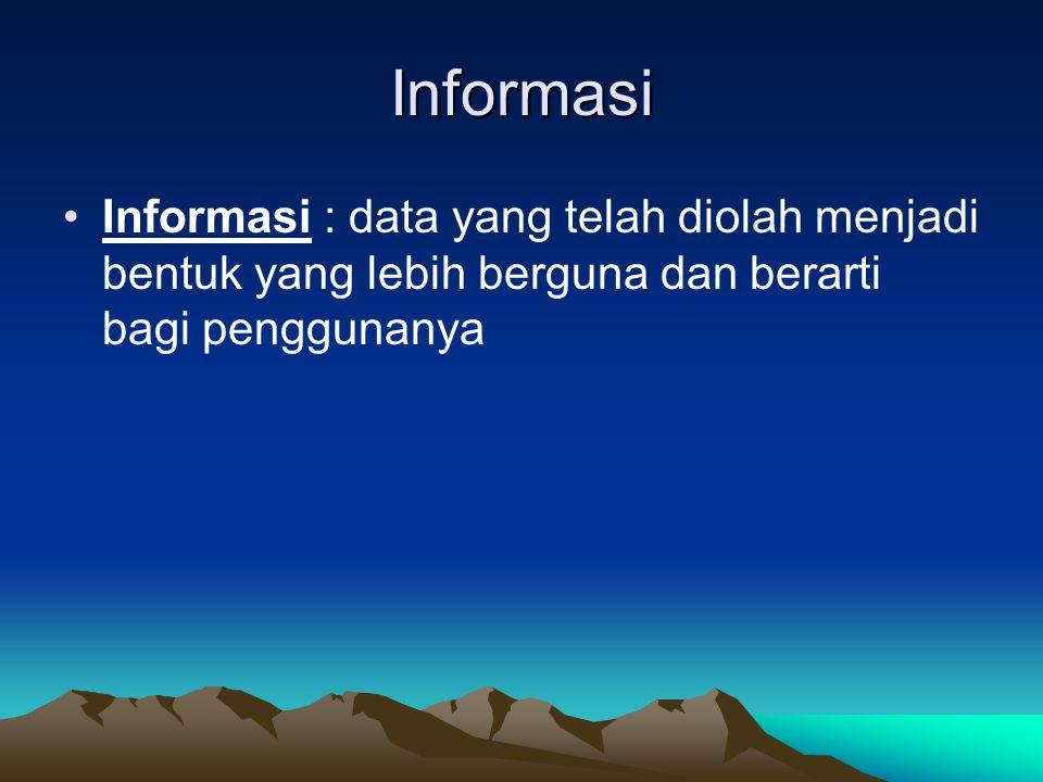 Informasi Informasi : data yang telah diolah menjadi bentuk yang lebih berguna dan berarti bagi penggunanya