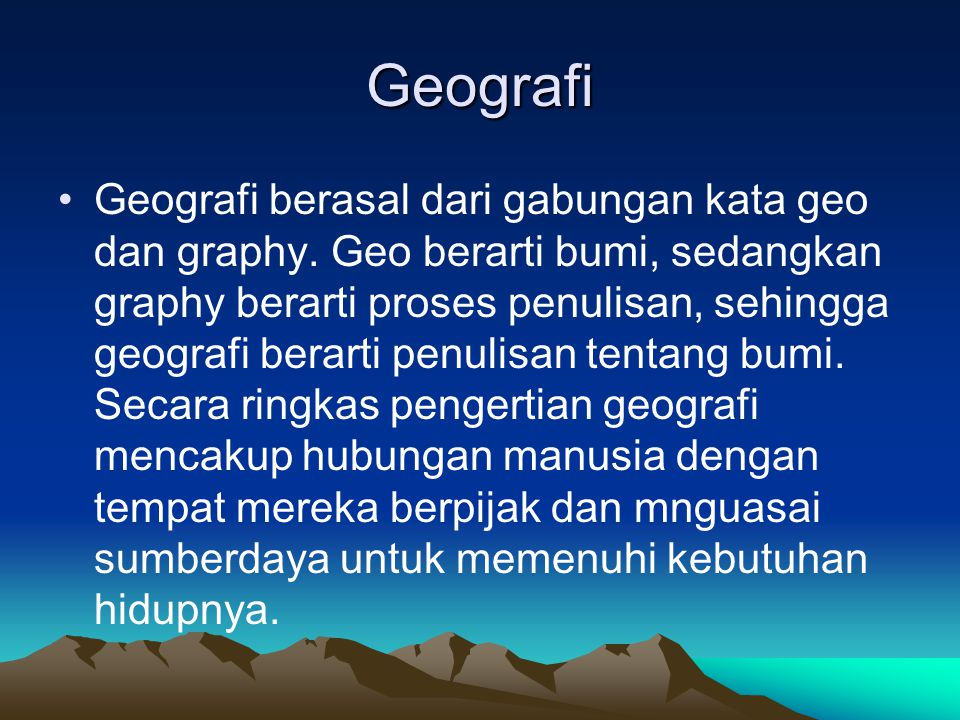 Geografi Geografi berasal dari gabungan kata geo dan graphy. Geo berarti bumi, sedangkan graphy berarti proses penulisan, sehingga geografi berarti pe