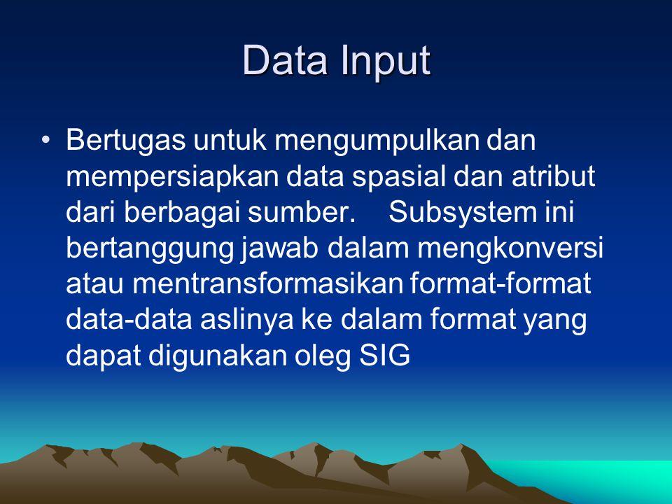 Data Input Bertugas untuk mengumpulkan dan mempersiapkan data spasial dan atribut dari berbagai sumber. Subsystem ini bertanggung jawab dalam mengkonv
