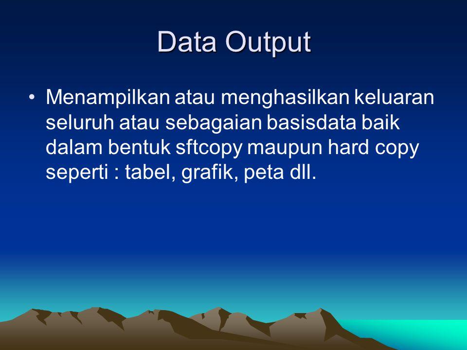 Data Output Menampilkan atau menghasilkan keluaran seluruh atau sebagaian basisdata baik dalam bentuk sftcopy maupun hard copy seperti : tabel, grafik