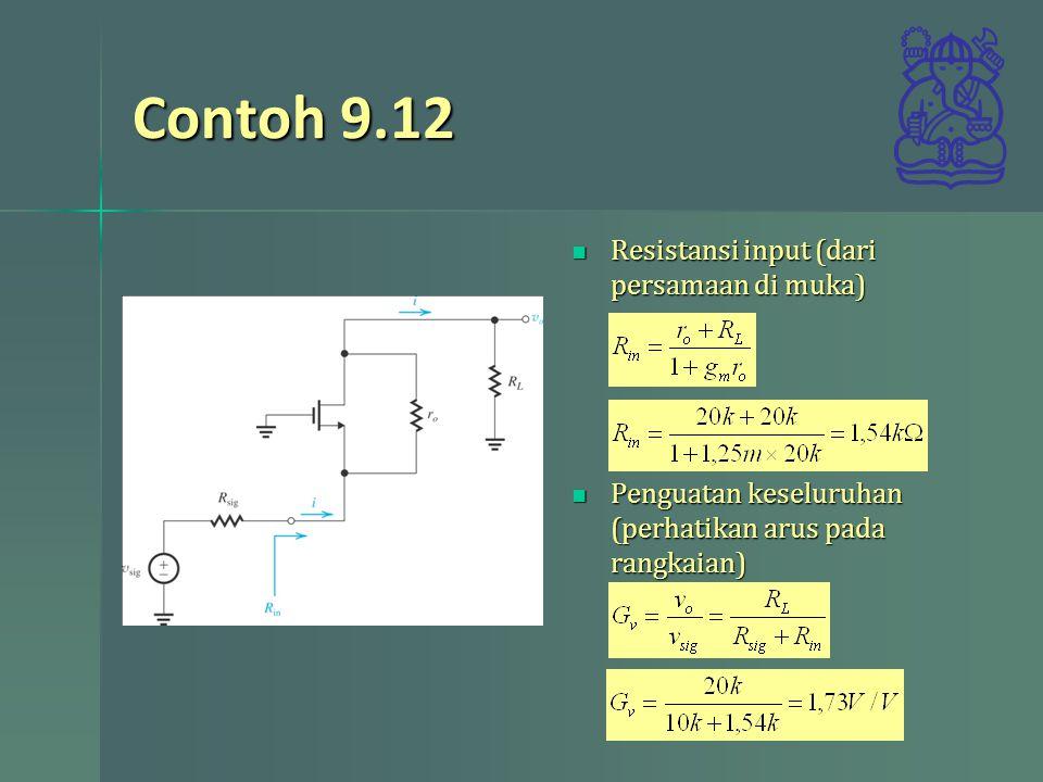Contoh 9.12 Resistansi input (dari persamaan di muka) Resistansi input (dari persamaan di muka) Penguatan keseluruhan (perhatikan arus pada rangkaian) Penguatan keseluruhan (perhatikan arus pada rangkaian)