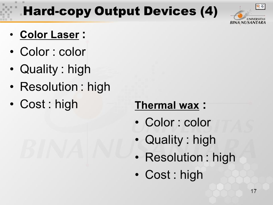 16 Hard-copy Output Devices (3) Pen Plotter : Color : mono / color Quality : high Resolution : high Cost : medium Laser Printer : Color : mono Quality : high Resolution : high Cost : medium