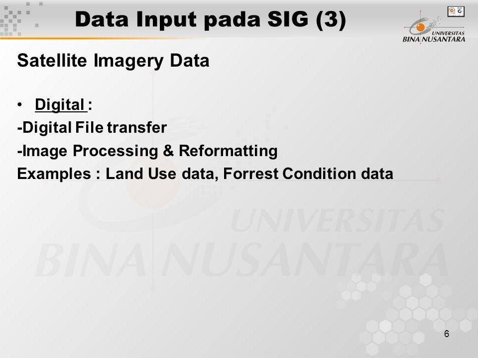 6 Data Input pada SIG (3) Satellite Imagery Data Digital : -Digital File transfer -Image Processing & Reformatting Examples : Land Use data, Forrest Condition data