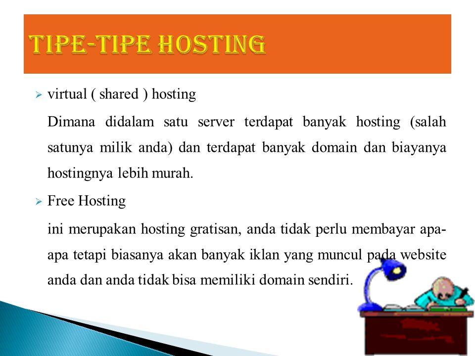  virtual ( shared ) hosting Dimana didalam satu server terdapat banyak hosting (salah satunya milik anda) dan terdapat banyak domain dan biayanya hostingnya lebih murah.
